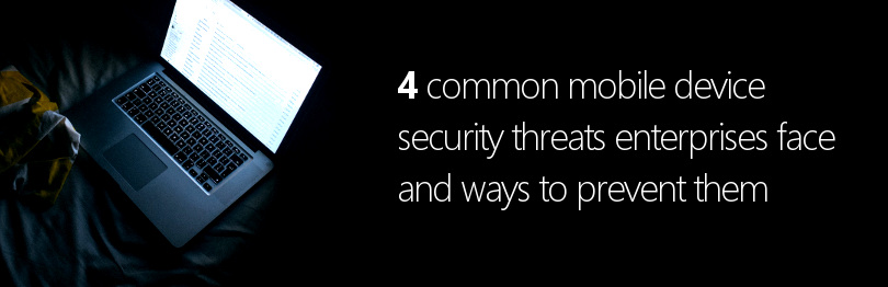 4 common mobile device security threats enterprises face and ways to prevent them