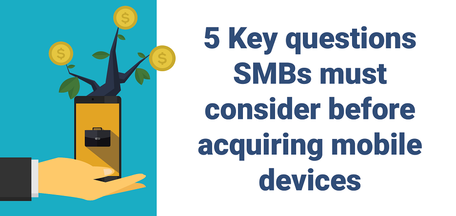 5 Key questions SMBs must consider before acquiring mobile devices