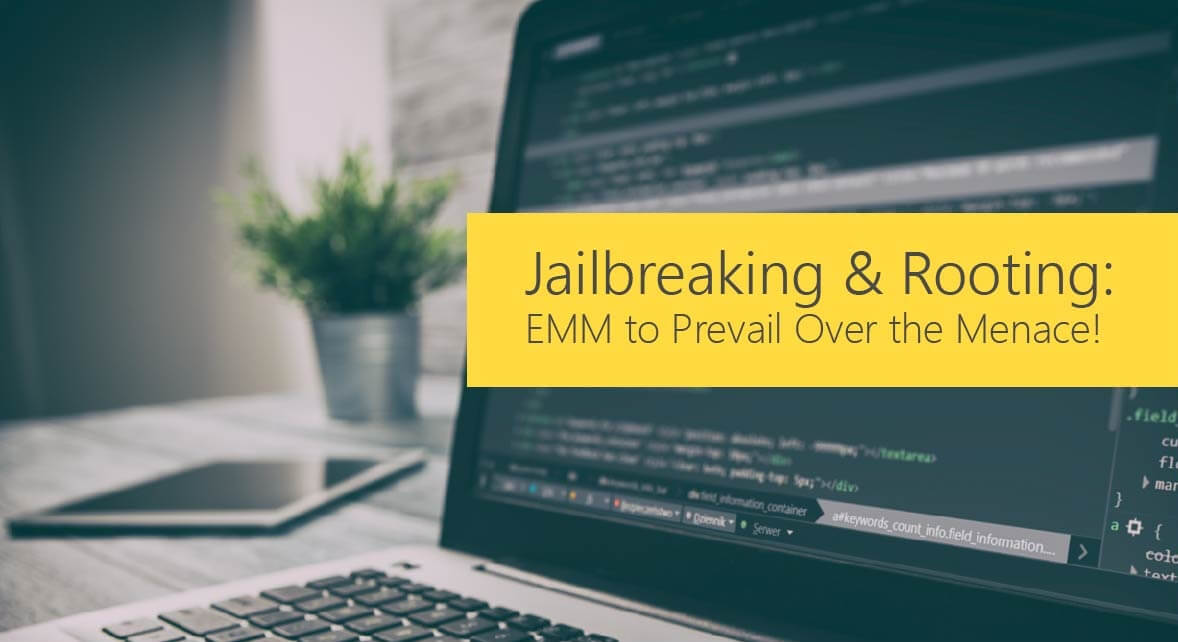 Jailbreaking & Rooting: EMM to Prevail Over the Menace!