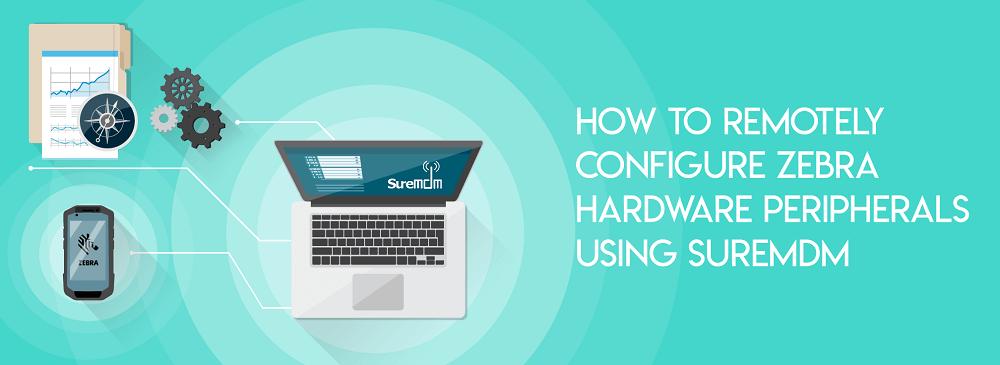 How to Remotely Configure Zebra Hardware Peripherals Using SureMDM